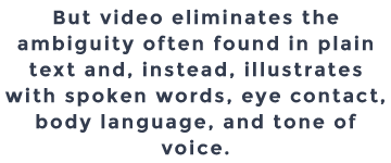 But video eliminates the ambiguity often found in plain text and, instead, illustrates with spoken words, eye contact, body language, and tone of voice.